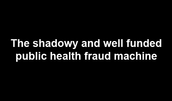 The shadowy and well funded public health fraud machine