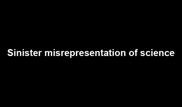 Sinister misrepresentation of science